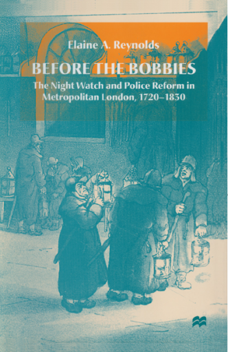 Before the Bobbies. The Night Watch and Police Reform in Metropolitan London, 1720-1830