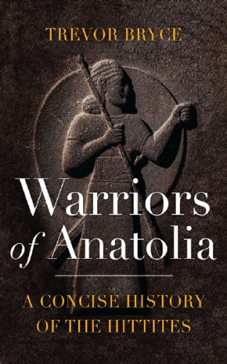 Warriors of Anatolia. A Concise History of the Hittites - Trevor Bryce