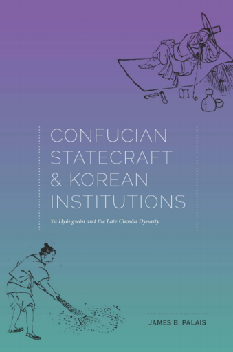 Confucian Statecraft and Korean Institutions. Yu Hyongwon and the Late Choson Dynasty - James B. Palais