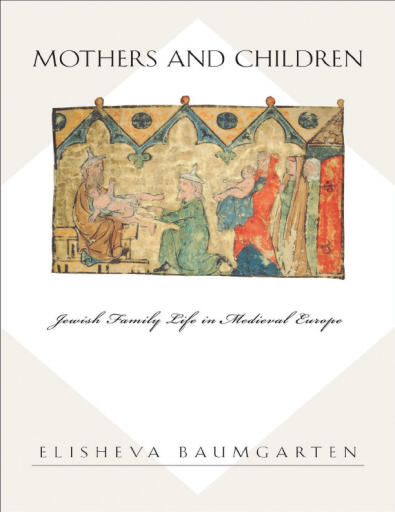 Mothers and Children. Jewish Family Life in Medieval Europe - Elisheva Baumgarten